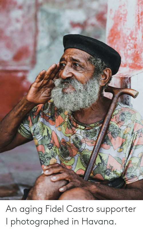 castro: An aging Fidel Castro supporter I photographed in Havana.