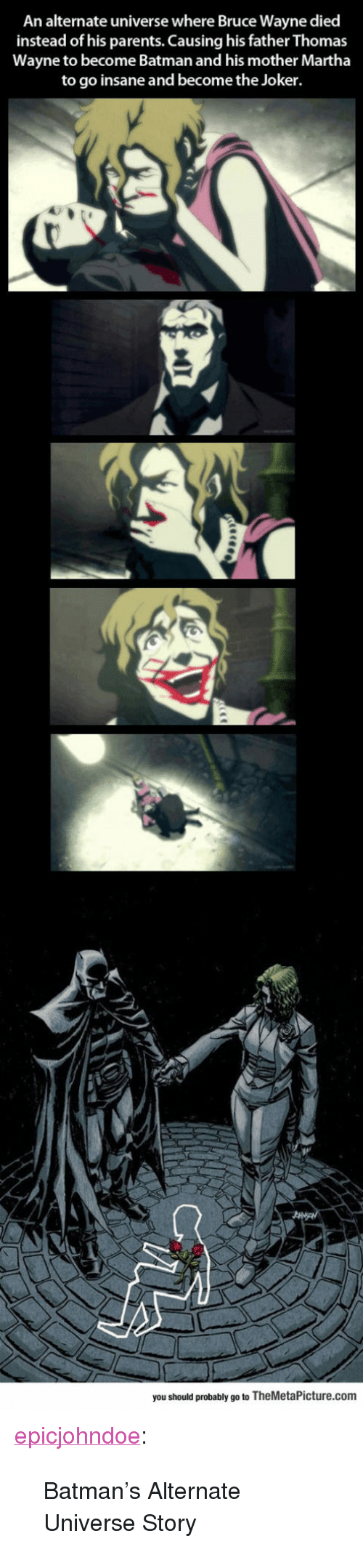 """thomas wayne: An alternate universe where Bruce Wayne died  instead of his parents. Causing his father Thomas  Wayne to become Batman and his mother Martha  to go insane and become the Joker.  you should probably go to TheMetaPicture.com <p><a href=""""https://epicjohndoe.tumblr.com/post/170226716930/batmans-alternate-universe-story"""" class=""""tumblr_blog"""">epicjohndoe</a>:</p>  <blockquote><p>Batman's Alternate Universe Story</p></blockquote>"""