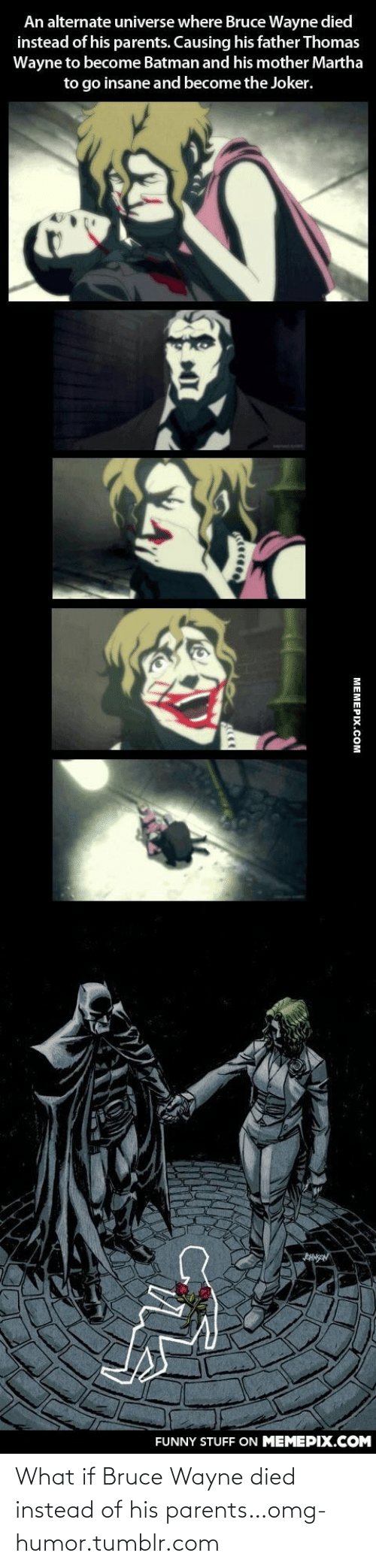 thomas wayne: An alternate universe where Bruce Wayne died  instead of his parents. Causing his father Thomas  Wayne to become Batman and his mother Martha  to go insane and become the Joker.  HNSAN  FUNNY STUFF ON MEMEPIX.COM  МЕМЕРХ.Сом What if Bruce Wayne died instead of his parents…omg-humor.tumblr.com