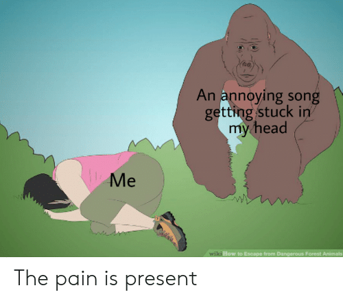 Animals, Head, and Reddit: An annoying song  getting stuck in  my head  Me  wiki How to Esoapo from Dangerous Forost Animals The pain is present