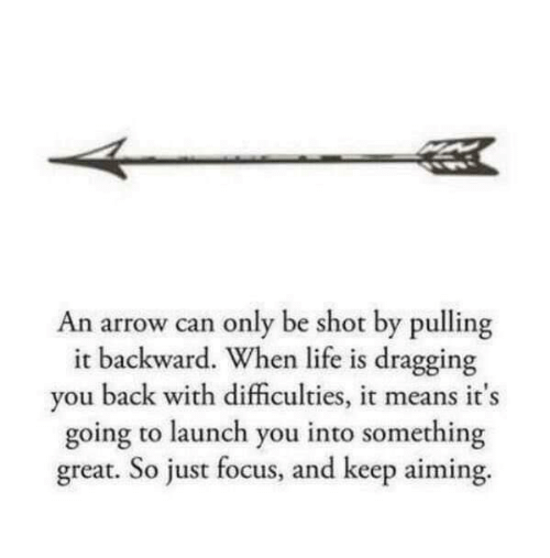 an arrow can only be shot: An arrow can only be shot by pulling  ackward. When life is dragging  it b  y  ou back with difficulties, it mea  ns it s  going to launch you into something  great. So just focus, and keep aiming.