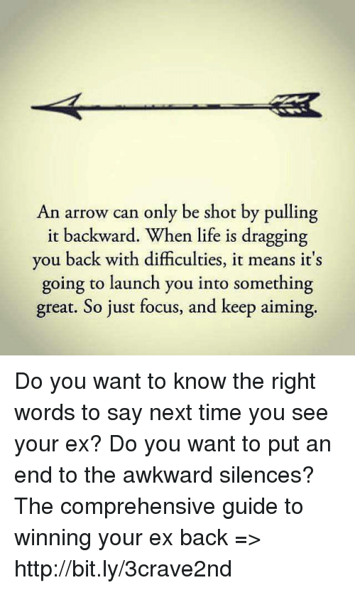 an arrow can only be shot: An arrow can only be shot by pulling  it backward. When life is dragging  you back with difficulties, it means it's  going to launch you into something  great. So just focus, and keep aiming. Do you want to know the right words to say next time you see your ex? Do you want to put an end to the awkward silences? The comprehensive guide to winning your ex back => http://bit.ly/3crave2nd