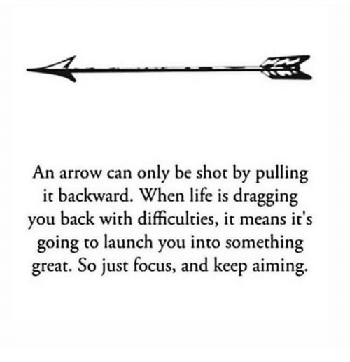 an arrow can only be shot: An arrow can only be shot by pulling  it backward. When life is dragging  you back with difficulties, it means it's  going to launch you into something  great. So just focus, and keep aiming.