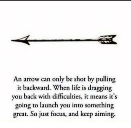 an arrow can only be shot: An arrow can only be shot by pulling  it backward. When life is dragging  you back with dificulties, it means it's  going to launch you into something  great. So just focus, and keep aiming