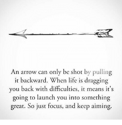 an arrow can only be shot: An arrow can only be shot by pulling  it backward. When life is dragging  you back with difficulties, means it's  going to launch you into something  great. So just focus, and keep aiming.