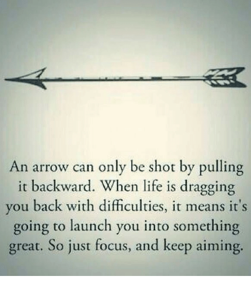 an arrow can only be shot: An arrow can only be shot by pulling  it backward. When life is dragging  you back with difficulties, it means it's  going to launch you into something  great. So just focus, and keep aiming
