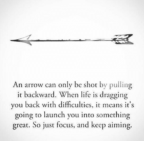 Arrow: An arrow can only be shot by pulling  it backward. When life is dragging  you back with difficulties, means it's  going to launch you into something  great. So just focus, and keep aiming.