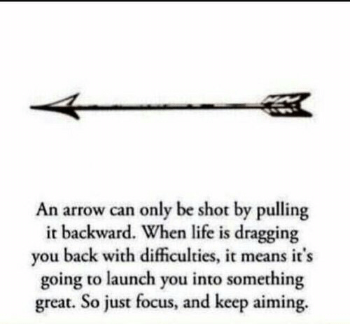 Arrow: An arrow can only be shot by pulling  it backward. When life is dragging  you back with dificulties, it means it's  going to launch you into something  great. So just focus, and keep aiming