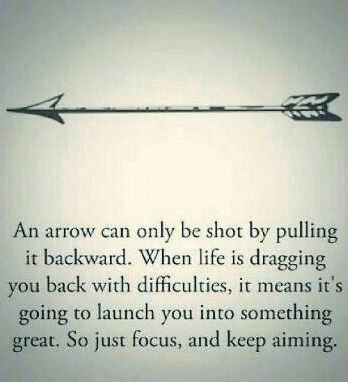 Arrow: An arrow can only be shot by pulling  it backward. When life is dragging  you back with difficulties, it means it's  going to launch you into something  great. So just focus, and keep aiming