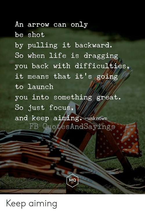 Arrow: An arrow can only  be shot  by pulling it backward.  So when life is dragging  you back with difficulties,  it means that it's going  to launch  you into something great.  So just focus,  and keep aiming. -unknown  FB QuotesAndSayings  MQ Keep aiming
