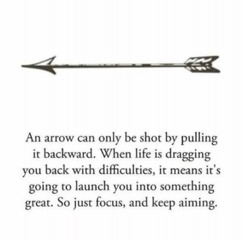 Launch: An arrow can only be shot by pulling  it backward. When life is dragging  you back with difficulties, it means it's  going to launch you into something  great. So just focus, and keep aiming.