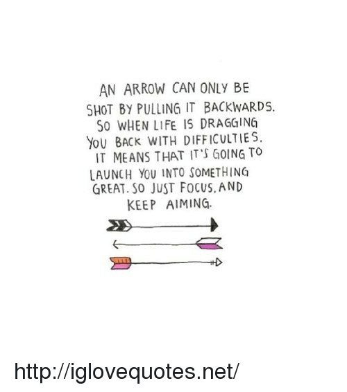 an arrow can only be shot: AN ARROW CAN ONLY BE  SHOT BY PULLING IT BACKWARDS.  S0 WHEN LIFE IS DRAGGING  YoU BACK WITH DIFFICULTIES  IT MEANS THAT IT'S GOING TO  LAUNCH YOU INTO SOMETHING  GREAT. So JUST FoCUS, AND  KEEP AIMING. http://iglovequotes.net/