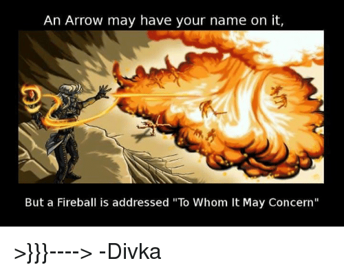 "To Whom: An Arrow may have your name on it,  But a Fireball is addressed ""To Whom It May Concern"" >}}}---->    -Divka"