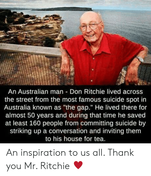 """gap: An Australian man Don Ritchie lived across  the street from the most famous suicide spot in  Australia known as """"the gap."""" He lived there for  almost 50 years and during that time he saved  at least 160 people from committing suicide by  striking up a conversation and inviting them  to his house for tea. An inspiration to us all. Thank you Mr. Ritchie ♥️"""