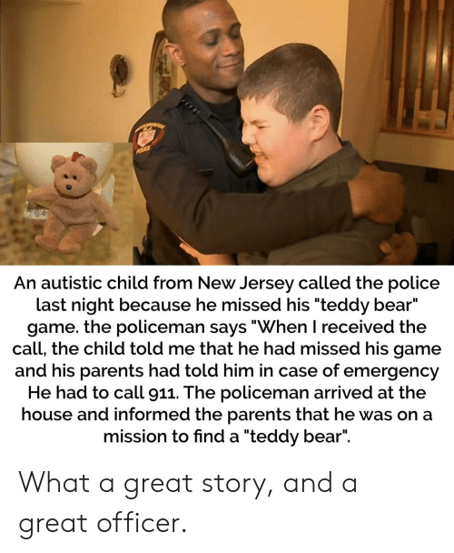 "Parents, Police, and Bear: An autistic child from New Jersey called the police  last night because he missed his ""teddy bear""  game. the policeman says ""When I received the  call, the child told me that he had missed his game  and his parents had told him in case of emergency  He had to call 911. The policeman arrived at the  house and informed the parents that he was on a  mission to find a ""teddy bear"". What a great story, and a great officer."