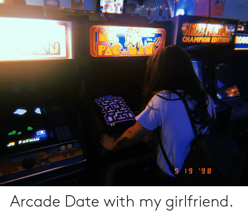 Date, Girlfriend, and Arcade: AN  CHAMPION EDITION  PAC  Ши  PACKMAN  99 98 Arcade Date with my girlfriend.