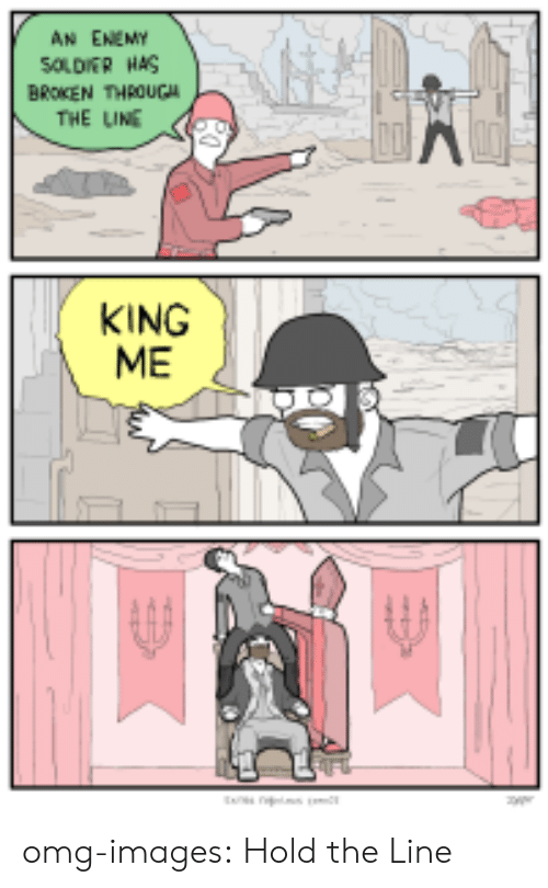 King Me: AN ENEMY  SOLDIER HAS  BROKEN THROUGA  THE LINE  KING  ME omg-images:  Hold the Line