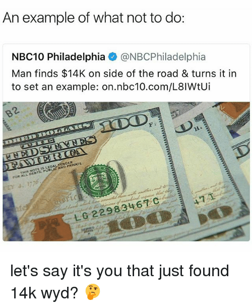 Publicated: An example of what not to do:  NBC10 Philadelphia @NBCPhiladelphia  Man finds $14K on side of the road & turns it in  to set an example: on.nbc10.com/L8IWtUi  2.  THIS NOTE IS LEGALTENDER  FOR ALL DEBTS. PUBLIC AND PRIVATE  471  L0 22983467C let's say it's you that just found 14k wyd? 🤔