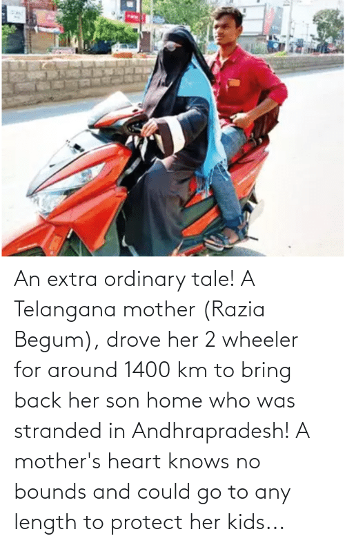 Begum: An extra ordinary tale! A Telangana mother (Razia Begum), drove her 2 wheeler for around 1400 km to bring back her son home who was stranded in Andhrapradesh! A mother's heart knows no bounds and could go to any length to protect her kids...