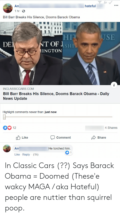 Cars, News, and Obama: An  hateful  1 hr  Bill Barr Breaks His Silence, Dooms Barack Obama  HIT  USE  NT OF SHI  HINGTON  DE  INCLASSICCARS.COM  Bill Barr Breaks His Silence, Dooms Barack Obama Daily  News Update  Highlight comments newer than: just now  12  4 Shares  Like  Comment  Share  He torched him.  Ant  1  Like Reply (1h) In Classic Cars (??) Says Barack Obama = Doomed (These'e wakcy MAGA / aka Hateful) people are nuttier than squirrel poop.