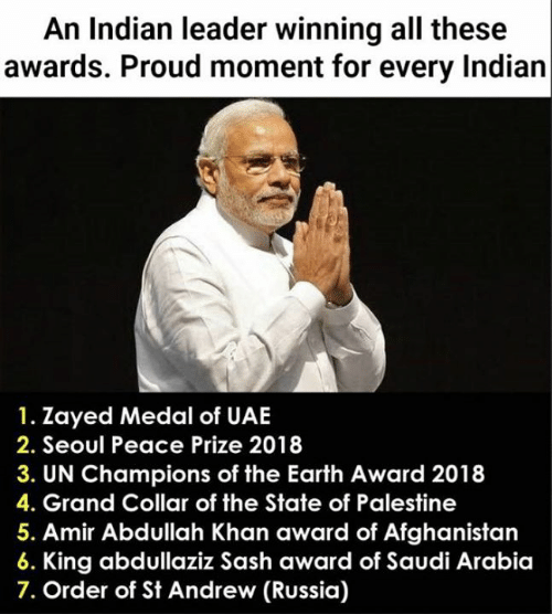 Memes, Afghanistan, and Earth: An Indian leader winning all these  awards. Proud moment for every Indian  1. Zayed Medal of UAE  2. Seoul Peace Prize 2018  3. UN Champions of the Earth Award 2018  4. Grand Collar of the State of Palestine  5. Amir Abdullah Khan award of Afghanistan  King abdullaziz Sash award of Saudi Arabia  7. Order of St Andrew (Russia)