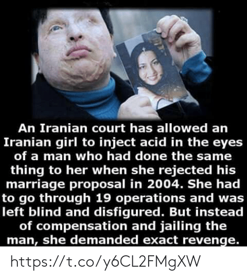 acid: An Iranian court has allowed an  Iranian girl to inject acid in the eyes  of a man who had done the same  thing to her when she rejected his  marriage proposal in 2004. She had  to go through 19 operations and was  left blind and disfigured. But instead  of compensation and jailing the  man, she demanded exact revenge. https://t.co/y6CL2FMgXW