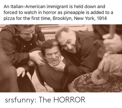 New York, Pizza, and Tumblr: An Italian-American immigrant is held down and  forced to watch in horror as pineapple is added to a  pizza for the first time, Brooklyn, New York, 1914 srsfunny:  The HORROR