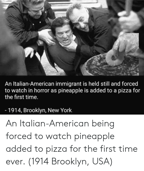 New York, Pizza, and Brooklyn: An Italian-American immigrant is held still and forced  to watch in horror as pineapple is added to a pizza for  the first time.  -1914, Brooklyn, New York An Italian-American being forced to watch pineapple added to pizza for the first time ever. (1914 Brooklyn, USA)