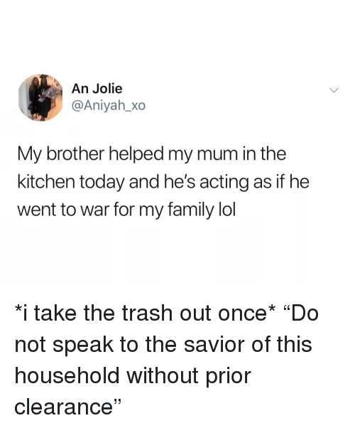 "Prior: An Jolie  @Aniyah_Xo  My brother helped my mum in the  kitchen today and he's acting as if he  went to war for my family lol *i take the trash out once* ""Do not speak to the savior of this household without prior clearance"""