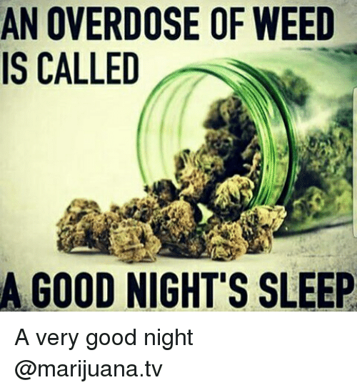 Overdose: AN OVERDOSE OF WEED  IS CALLED  A GOOD NIGHT'S SLEEP A very good night @marijuana.tv