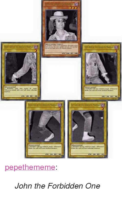 "Bailey Jay, Tumblr, and Blog: AN  SPELLCASTER/EFLCT  An automatic victory can be declared by the player whose  hard contains this card logether with the Left Leg/Righ  Leg/Left Arm/ Right Arm of the Absolute Madman  BSOLUTE MADMAN  ATK/1000 DEF/100o  SPELLCASTER  SPELLCASTER  orblidden right am sealed by magic  Whosoever broaks this seal will know absolute  madness.  left arm sealed In: maçic. Whosorver  naks tris soal will know ahsolute adness  ATK 200 DEF 300  TK/ 200 DEFT 300  RIGHT LEG OF THE ABSOLUTE MADMANLEFT LEG OF THE ABSOLUTE MADMAN  forbidden right leg soaled by magk, Whosoever  Iveaks this seal will know absolute madness  ISPELLCASTER  t forblidldem left leg sealal by magic. Whosoever  brnaks this seal will know ahsolute madness  ATK/ 200 DEF  ATK 200 DEFT 300 <p><a class=""tumblr_blog"" href=""http://pepethememe.tumblr.com/post/130479356142"">pepethememe</a>:</p> <blockquote> <p><i>John the Forbidden One</i></p> </blockquote>"