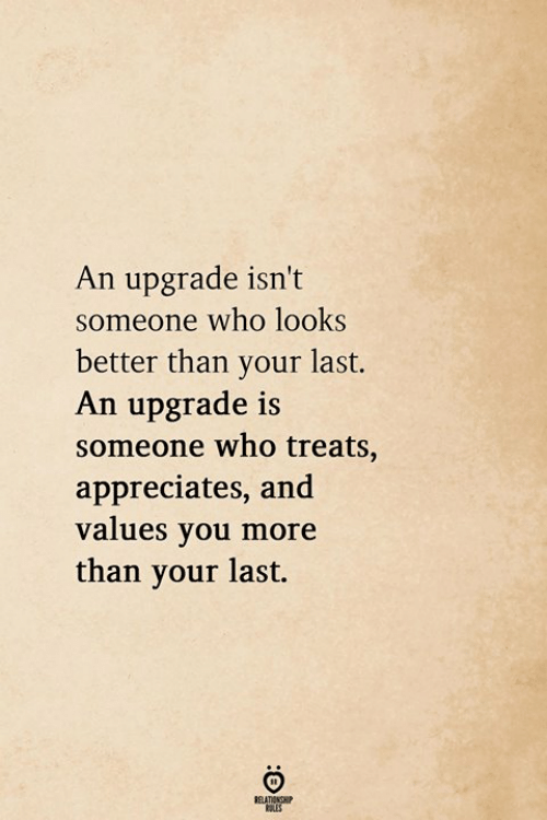 values: An upgrade isn't  someone who looks  better than your last.  An upgrade is  someone who treats,  appreciates, and  values you more  than your last.  811