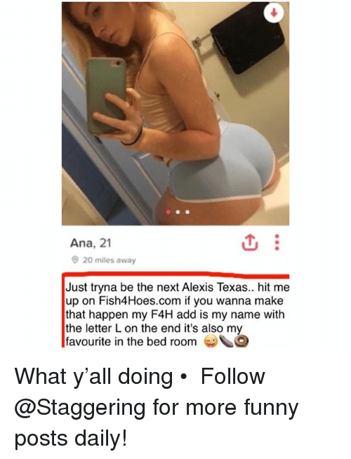 Funny, Texas, and Alexis Texas: Ana, 21  20 miles away  Just tryna be the next Alexis Texas.. hit me  up on Fish4Hoes.com if you wanna make  that happen my F4H add is my name with  the letter L on the end it's also my  favourite in the bed room G What y'all doing • ➫➫➫ Follow @Staggering for more funny posts daily!