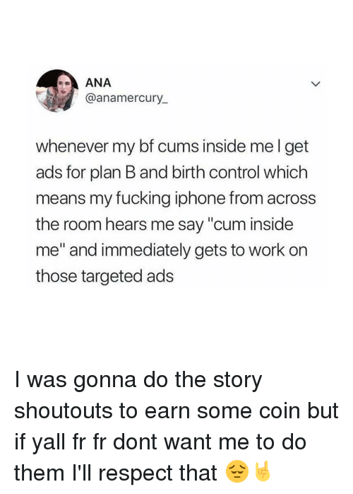 """Cum, Fucking, and Iphone: ANA  @anamercury_  whenever my bf cums inside mel get  ads for plan B and birth control which  means my fucking iphone from across  the room hears me say """"cum inside  me"""" and immediately gets to work on  those targeted ads I was gonna do the story shoutouts to earn some coin but if yall fr fr dont want me to do them I'll respect that 😔🤘"""