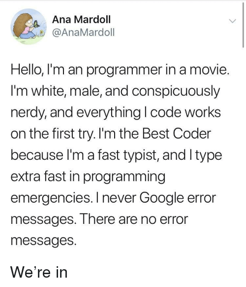 Google, Hello, and Best: Ana Mardoll  @AnaMardoll  Hello, I'm an programmer in a movie.  I'm white, male, and conspicuously  nerdy,and everything I code works  on the first try. I'm the Best Coder  because l'm a fast typist, and Itype  extra fast in programming  emergencies. I never Google error  messages. There are no error  messages. We're in