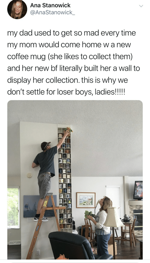Dad, Coffee, and Home: Ana Stanowick  @AnaStanowick_  my dad used to get so mad every time  my mom would come home wa new  coffee mug (she likes to collect them)  and her new bf literally built her a wall to  display her collection. this is why we  don't settle for loser boys, ladies!!!!