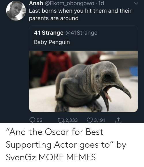 """borns: Anah @Ekom_obongowo .1d  Last borns when you hit them and their  parents are around  41 Strange @41Strange  Baby Penguin  0  55  2,333  3,191 """"And the Oscar for Best Supporting Actor goes to"""" by SvenGz MORE MEMES"""
