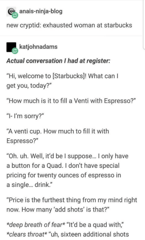 "Sorry, Starbucks, and Blog: anais-ninja-blog  new cryptid: exhausted woman at starbucks  katjohnadams  Actual conversation I had at register:  ""Hi, welcome to [Starbucks]! What can  get you, today?""  ""How much is it to fill a Venti with Espresso?""  ""I-I'm sorry?""  ""A venti cup. How much to fill it with  Espresso?""  ""Oh. uh. Well, it'd be I suppose... I only have  a button for a Quad. I don't have special  pricing for twenty ounces of espresso in  single... drink.""  ""Price is the furthest thing from my mind right  now. How many 'add shots' is that?""  *deep breath of fear* ""It'd be a quad with,""  clears throat* ""uh, sixteen additional shots"