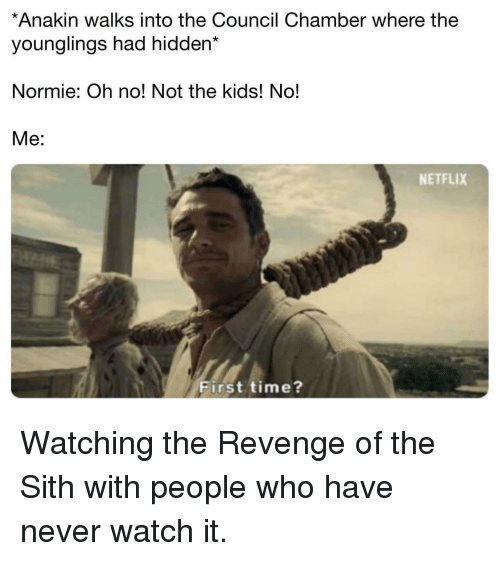 younglings: *Anakin walks into the Council Chamber where the  younglings had hidden*  Normie: Oh no! Not the kids! No!  Me:  NETFLIX  First time? Watching the Revenge of the Sith with people who have never watch it.