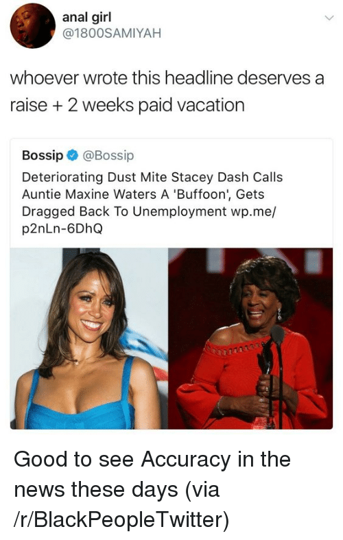 Bossip: anal girl  @1800SAMIYAH  whoever wrote this headline deserves a  raise + 2 weeks paid vacation  Bossip @Bossip  Deteriorating Dust Mite Stacey Dash Calls  Auntie Maxine Waters A 'Buffoon', Gets  Dragged Back To Unemployment wp.me/  p2nLn-6DhQ Good to see Accuracy in the news these days (via /r/BlackPeopleTwitter)