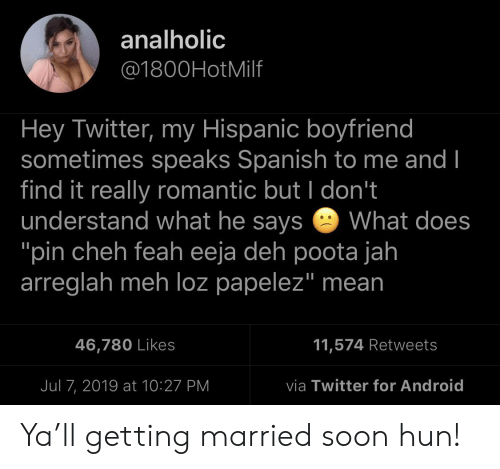 "Android, Meh, and Soon...: analholic  @1800HotMilf  Hey Twitter, my Hispanic boyfriend  sometimes speaks Spanish to me and I  find it really romantic but I don't  understand what he says  ""pin cheh feah eeja deh poota jah  arreglah meh loz papelez"" mean  What does  11,574 Retweets  46,780 Likes  via Twitter for Android  Jul 7, 2019 at 10:27 PM Ya'll getting married soon hun!"