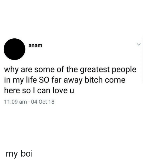 Bitch, Life, and Love: anam  why are some of the greatest people  in my life SO far away bitch come  here so I can love u  11:09 am 04 Oct 18 my boi
