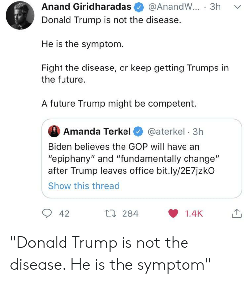 "Donald Trump, Future, and Epiphany: Anand Giridharadas@AnandW... 3h v  Donald Trump is not the disease.  He is the symptom.  Fight the disease, or keep getting Trumps in  the future.  A future Trump might be competent.  Amanda Terkel@aterkel 3h  Biden believes the GOP will have an  ""epiphany"" and ""fundamentally change""  after Trump leaves office bit.ly/2E7jzkO  Show this thread  42 ""Donald Trump is not the disease. He is the symptom"""