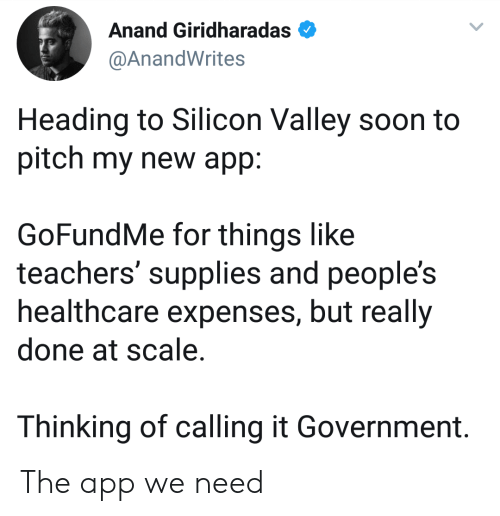 silicon: Anand Giridharadas  @AnandWrites  Heading to Silicon Valley soon to  pitch my new app:  GoFundMe for things like  teachers' supplies and people's  healthcare expenses, but really  done at scale.  Thinking of calling it Government. The app we need