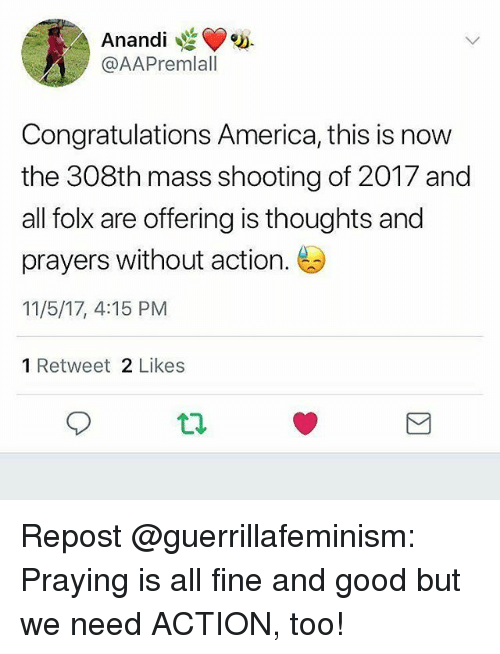 America, Memes, and Congratulations: Anandi  @AAPremlall  Congratulations America, this is now  the 308th mass shooting of 2017 and  all folk are offering is thoughts and  prayers without action.  11/5/17, 4:15 PM  1 Retweet 2 Likes Repost @guerrillafeminism: Praying is all fine and good but we need ACTION, too!