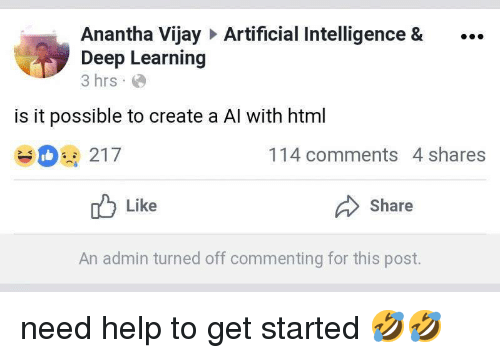 artificial intelligence: Anantha Vijay Artificial Intelligence &.  Deep Learning  3 hrs  is it possible to create a Al with html  114 comments 4 shares  Like  Share  An admin turned off commenting for this post. need help to get started 🤣🤣