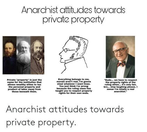 "Is Just: Anarchist attitudes towards  private property  Everything belongs to me,  morals aren't real, I'm gonna  steal whatever I want Imao.  You just think I'm wrong  because the ruling class has  taught you to respect property  rights for their own ends.  ""Dude... we have to respect  the property rights of the  ruling elites... it's only fair,  bro... stop laughing please. I  swear I'm totally a real  anarchist.""  Private ""property"" is just the  name for the institution that  allows wealthy elites to tax  the personal property and  product of labor away from  those beneath them. Anarchist attitudes towards private property."