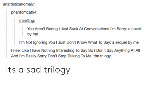 Sorry, Sad, and Say Anything...: anartisticanomaly:  phantomcat94:  meefling  You Aren't Boring I Just Suck At Conversations I'm Sorry: a novel  by me  I'm Not Ignoring You I Just Don't Know What To Say: a sequel by me  l Feel Like I have Nothing Interesting To Say So I Don't Say Anything At All  And I'm Really Sorry Don't Stop Talking To Me: the trilogy Its a sad trilogy
