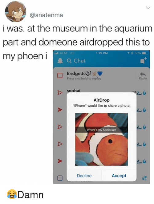 "Fuckins: @anatenma  i was. at the museum in the aquarium  part and domeone airdropped this to  my phoeni  AT&T LTE  1:19 PM  イ* 63% ..  Chat  Bridgette  Press and hold to replay  Reply  sophai  AirDrop  ""iPhone"" would like to share a photo.  Where's my fuckin son  Decline  Accept 😂Damn"