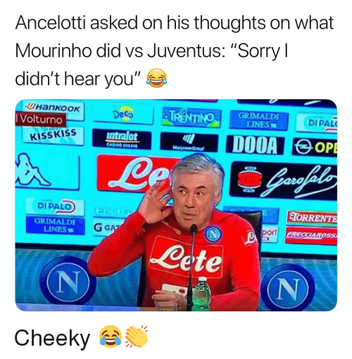 "Anaconda, Memes, and Sorry: Ancelotti asked on his thoughts on what  Mourinho did vs Juventus: ""Sorry l  didn't hear you""  Volturno  Deca  100 GRIMALDI  LINES  DIPAL  KISSKISS  ntralot  DIPALO  TORRENTE  GRIMALDI  LINES  por  SCL  ete  (N Cheeky 😂👏"